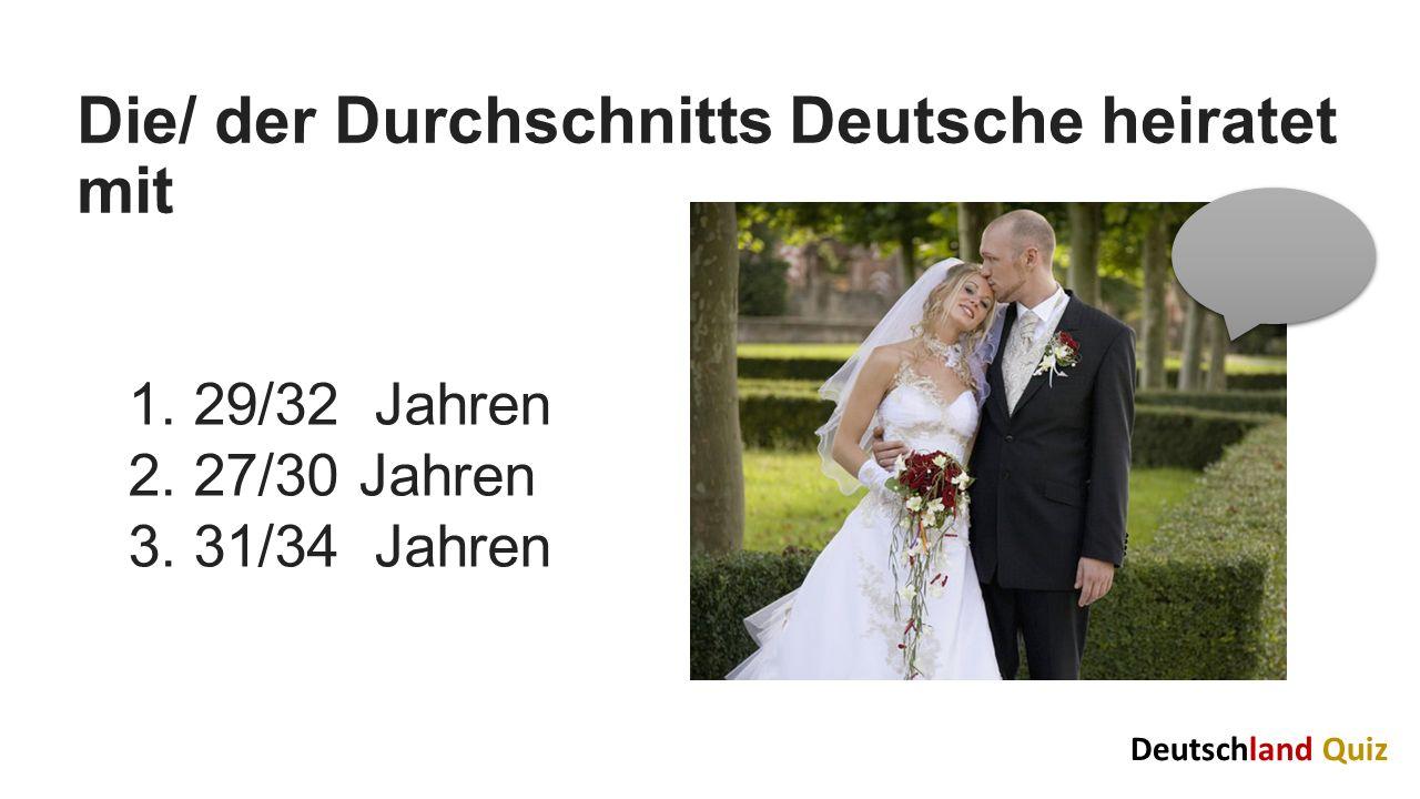 Die/ der Durchschnitts Deutsche heiratet mit 1. 29/32 Jahren 2. 27/30 Jahren 3. 31/34 Jahren Deutschland Quiz