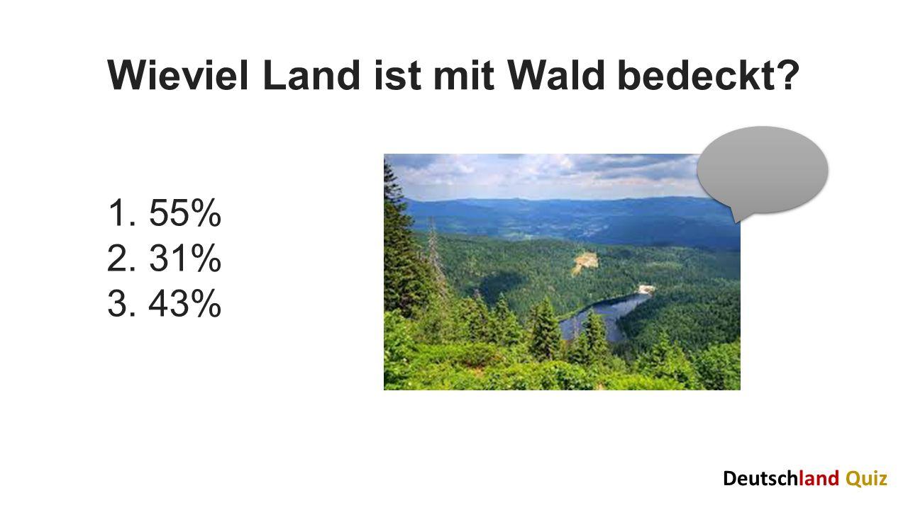 Wieviel Land ist mit Wald bedeckt? 1. 55% 2. 31% 3. 43% Deutschland Quiz
