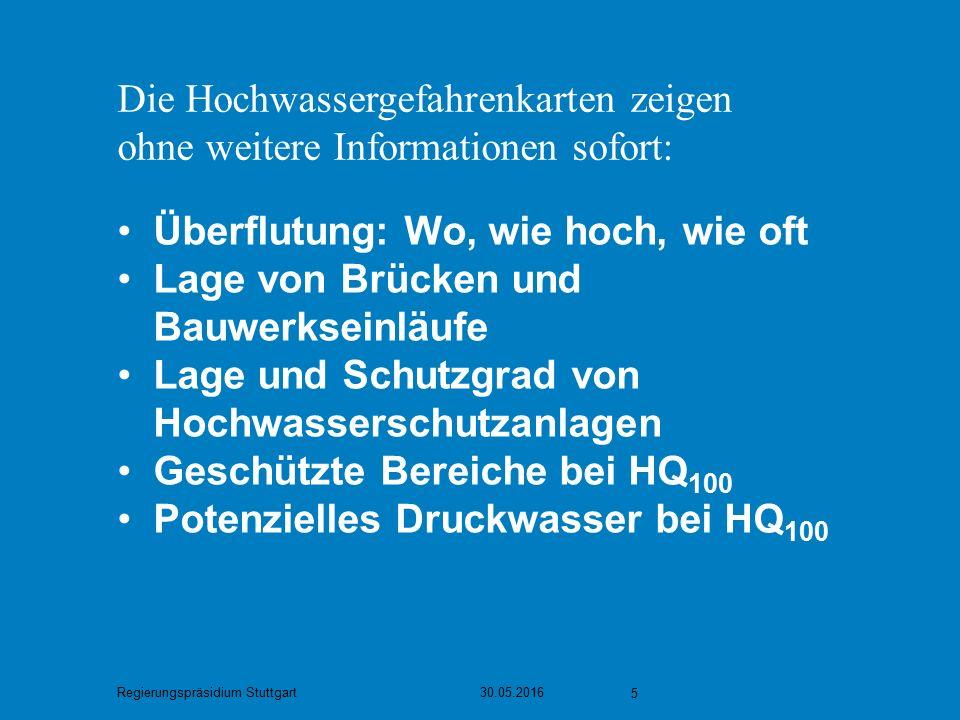 Regierungspräsidium Stuttgart 30.05.2016 5 Die Hochwassergefahrenkarten zeigen ohne weitere Informationen sofort: Überflutung: Wo, wie hoch, wie oft Lage von Brücken und Bauwerkseinläufe Lage und Schutzgrad von Hochwasserschutzanlagen Geschützte Bereiche bei HQ 100 Potenzielles Druckwasser bei HQ 100