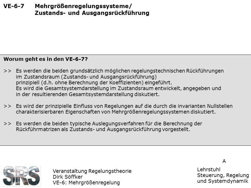 Veranstaltung Regelungstheorie Dirk Söffker VE-6: Mehrgrößenregelung Lehrstuhl Steuerung, Regelung und Systemdynamik A VE-6-7 Mehrgrößenregelungssyste