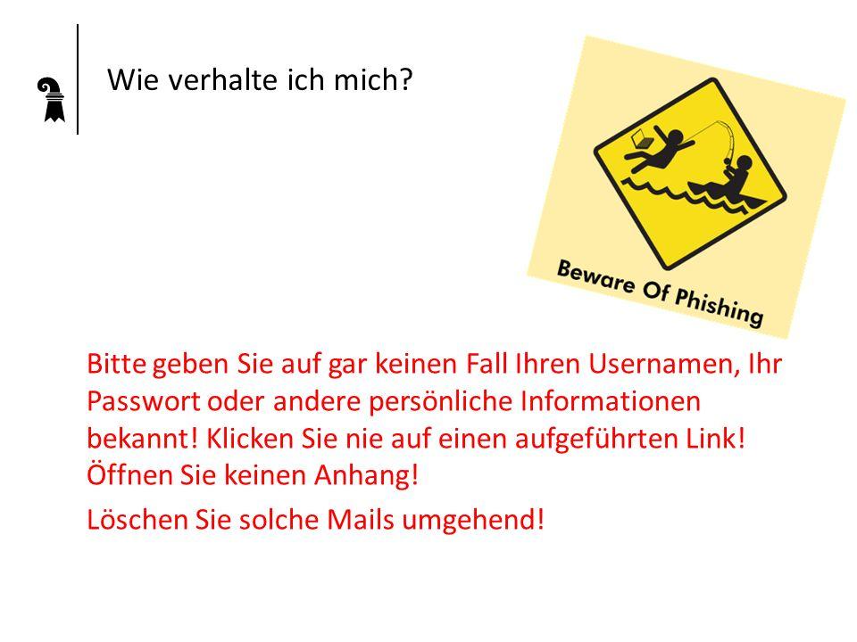 Wie verhalte ich mich? Bitte geben Sie auf gar keinen Fall Ihren Usernamen, Ihr Passwort oder andere persönliche Informationen bekannt! Klicken Sie ni