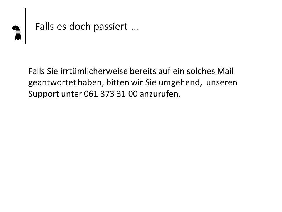 Falls es doch passiert … Falls Sie irrtümlicherweise bereits auf ein solches Mail geantwortet haben, bitten wir Sie umgehend, unseren Support unter 061 373 31 00 anzurufen.