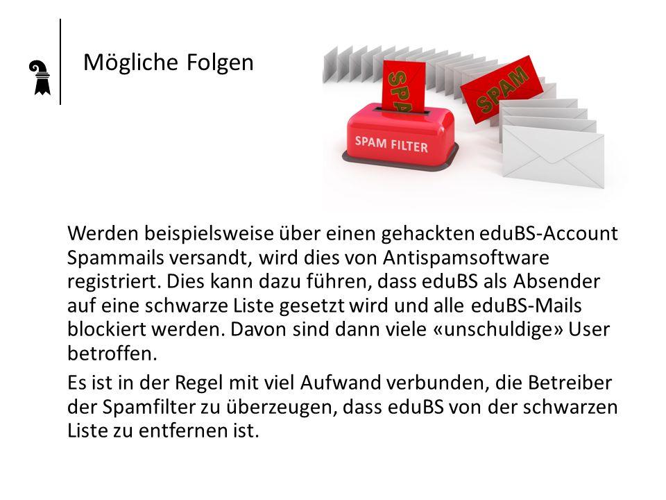 Mögliche Folgen Werden beispielsweise über einen gehackten eduBS-Account Spammails versandt, wird dies von Antispamsoftware registriert. Dies kann daz