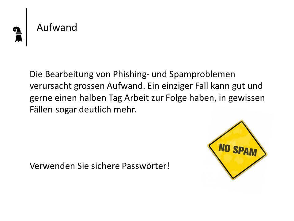 Aufwand Die Bearbeitung von Phishing- und Spamproblemen verursacht grossen Aufwand. Ein einziger Fall kann gut und gerne einen halben Tag Arbeit zur F