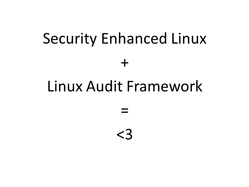 Security Enhanced Linux + Linux Audit Framework = <3