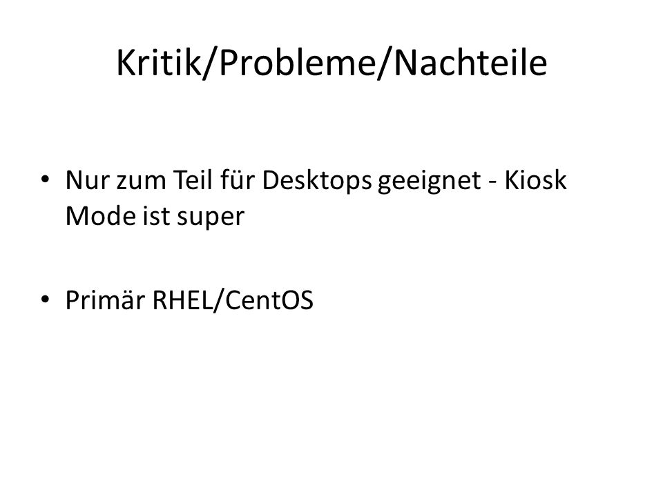 Kritik/Probleme/Nachteile Nur zum Teil für Desktops geeignet - Kiosk Mode ist super Primär RHEL/CentOS