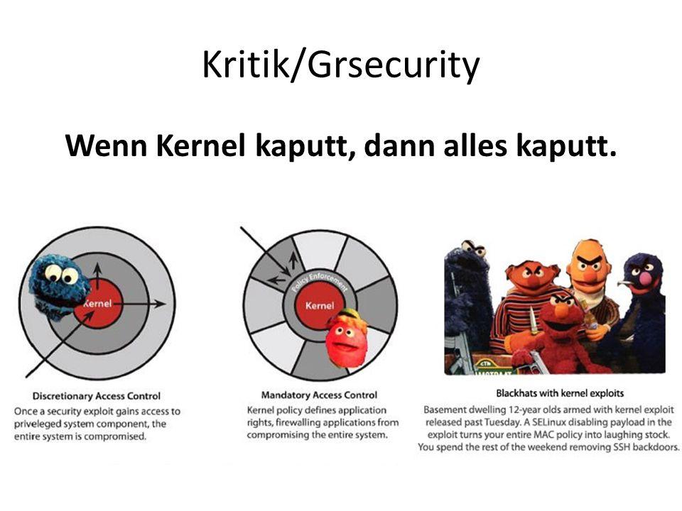 Kritik/Grsecurity Wenn Kernel kaputt, dann alles kaputt.