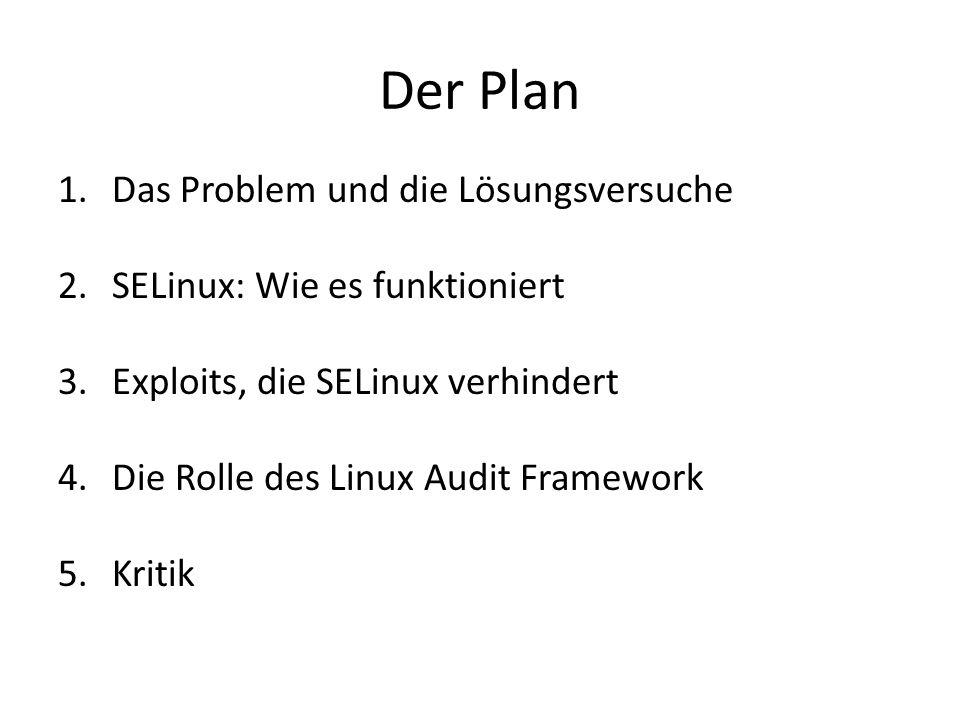 Der Plan 1.Das Problem und die Lösungsversuche 2.SELinux: Wie es funktioniert 3.Exploits, die SELinux verhindert 4.Die Rolle des Linux Audit Framework 5.Kritik