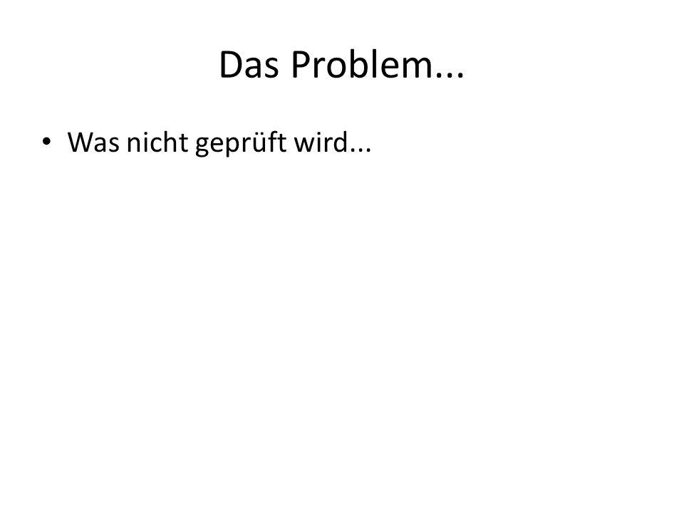 Das Problem... Was nicht geprüft wird...