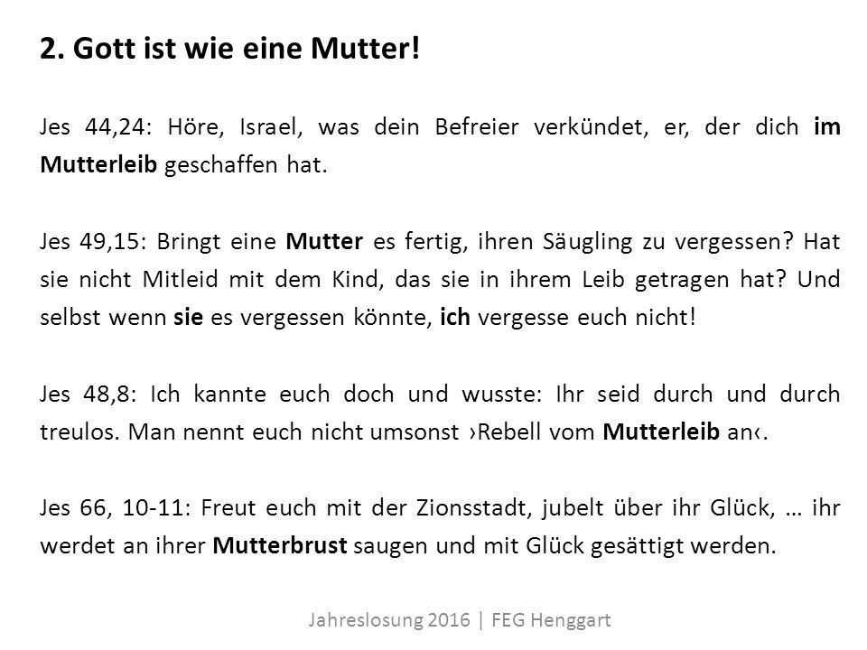 2. Gott ist wie eine Mutter! Jes 44,24: Höre, Israel, was dein Befreier verkündet, er, der dich im Mutterleib geschaffen hat. Jes 49,15: Bringt eine M