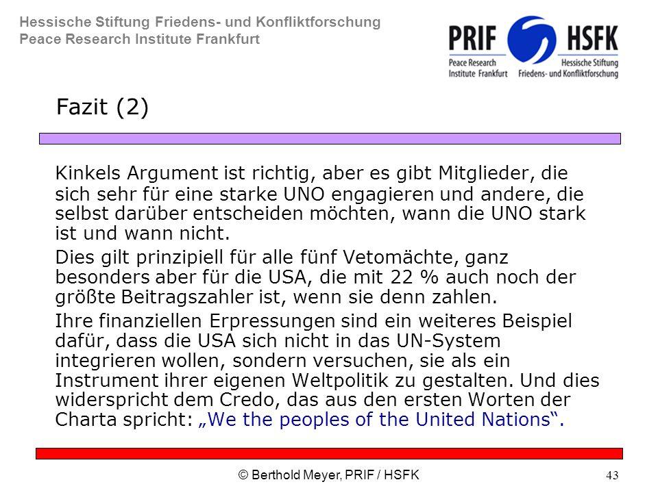 Hessische Stiftung Friedens- und Konfliktforschung Peace Research Institute Frankfurt © Berthold Meyer, PRIF / HSFK43 Fazit (2) Kinkels Argument ist richtig, aber es gibt Mitglieder, die sich sehr für eine starke UNO engagieren und andere, die selbst darüber entscheiden möchten, wann die UNO stark ist und wann nicht.