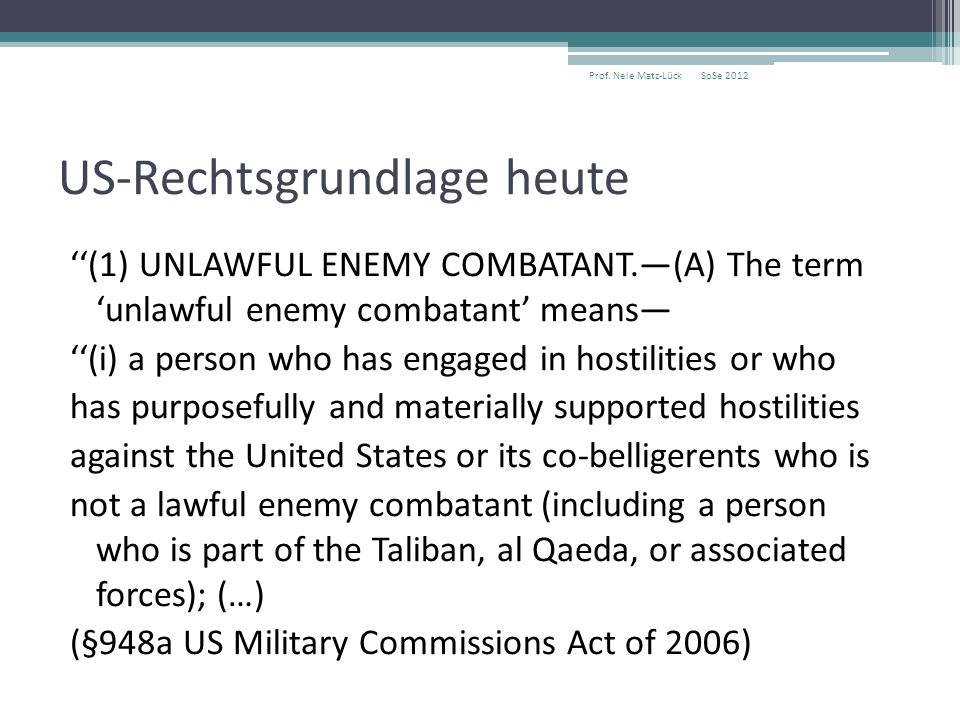 US-Rechtsgrundlage heute ''(1) UNLAWFUL ENEMY COMBATANT.—(A) The term 'unlawful enemy combatant' means— ''(i) a person who has engaged in hostilities or who has purposefully and materially supported hostilities against the United States or its co-belligerents who is not a lawful enemy combatant (including a person who is part of the Taliban, al Qaeda, or associated forces); (…) (§948a US Military Commissions Act of 2006) SoSe 2012Prof.