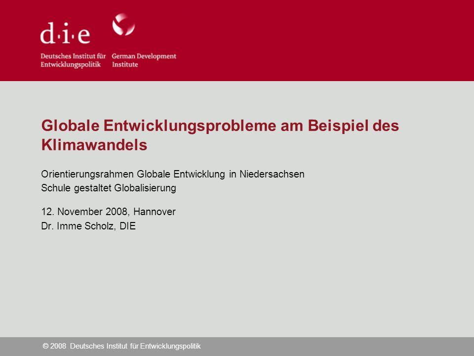 © 2008 Deutsches Institut für Entwicklungspolitik Globale Entwicklungsprobleme am Beispiel des Klimawandels Orientierungsrahmen Globale Entwicklung in Niedersachsen Schule gestaltet Globalisierung 12.