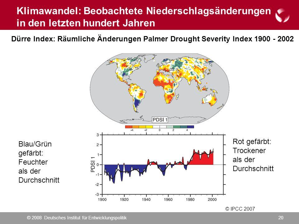 © 2008 Deutsches Institut für Entwicklungspolitik20 Klimawandel: Beobachtete Niederschlagsänderungen in den letzten hundert Jahren © IPCC 2007 Dürre Index: Räumliche Änderungen Palmer Drought Severity Index 1900 - 2002 Blau/Grün gefärbt: Feuchter als der Durchschnitt Rot gefärbt: Trockener als der Durchschnitt