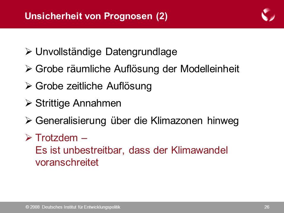 © 2008 Deutsches Institut für Entwicklungspolitik26 Unsicherheit von Prognosen (2)  Unvollständige Datengrundlage  Grobe räumliche Auflösung der Modelleinheit  Grobe zeitliche Auflösung  Strittige Annahmen  Generalisierung über die Klimazonen hinweg  Trotzdem – Es ist unbestreitbar, dass der Klimawandel voranschreitet