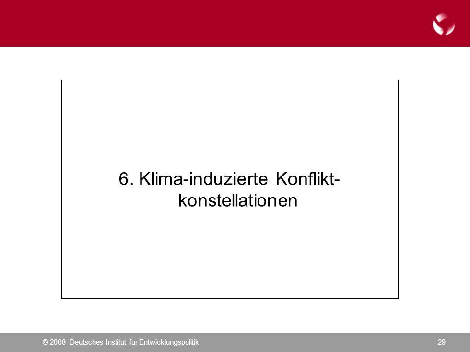 © 2008 Deutsches Institut für Entwicklungspolitik29 6. Klima-induzierte Konflikt- konstellationen