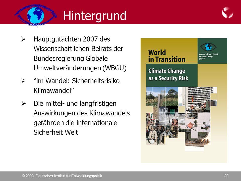 © 2008 Deutsches Institut für Entwicklungspolitik30 Hintergrund  Hauptgutachten 2007 des Wissenschaftlichen Beirats der Bundesregierung Globale Umweltveränderungen (WBGU)  im Wandel: Sicherheitsrisiko Klimawandel  Die mittel- und langfristigen Auswirkungen des Klimawandels gefährden die internationale Sicherheit Welt