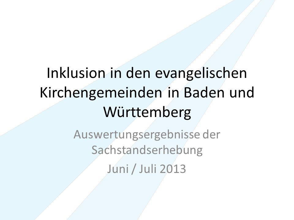 Inklusion in den evangelischen Kirchengemeinden in Baden und Württemberg Auswertungsergebnisse der Sachstandserhebung Juni / Juli 2013