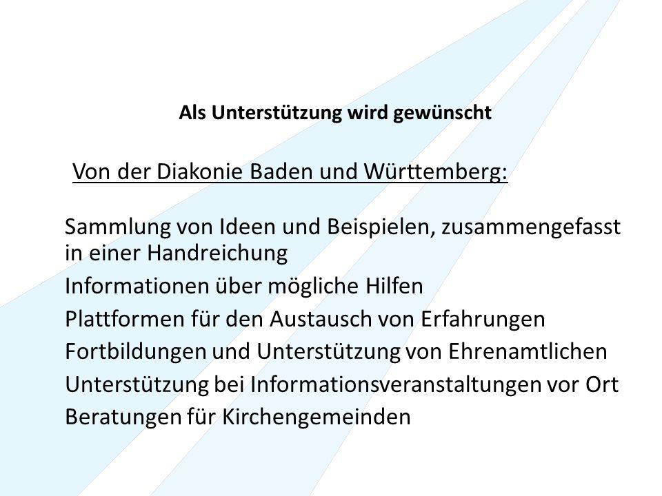 Als Unterstützung wird gewünscht Von der Diakonie Baden und Württemberg: Sammlung von Ideen und Beispielen, zusammengefasst in einer Handreichung Informationen über mögliche Hilfen Plattformen für den Austausch von Erfahrungen Fortbildungen und Unterstützung von Ehrenamtlichen Unterstützung bei Informationsveranstaltungen vor Ort Beratungen für Kirchengemeinden