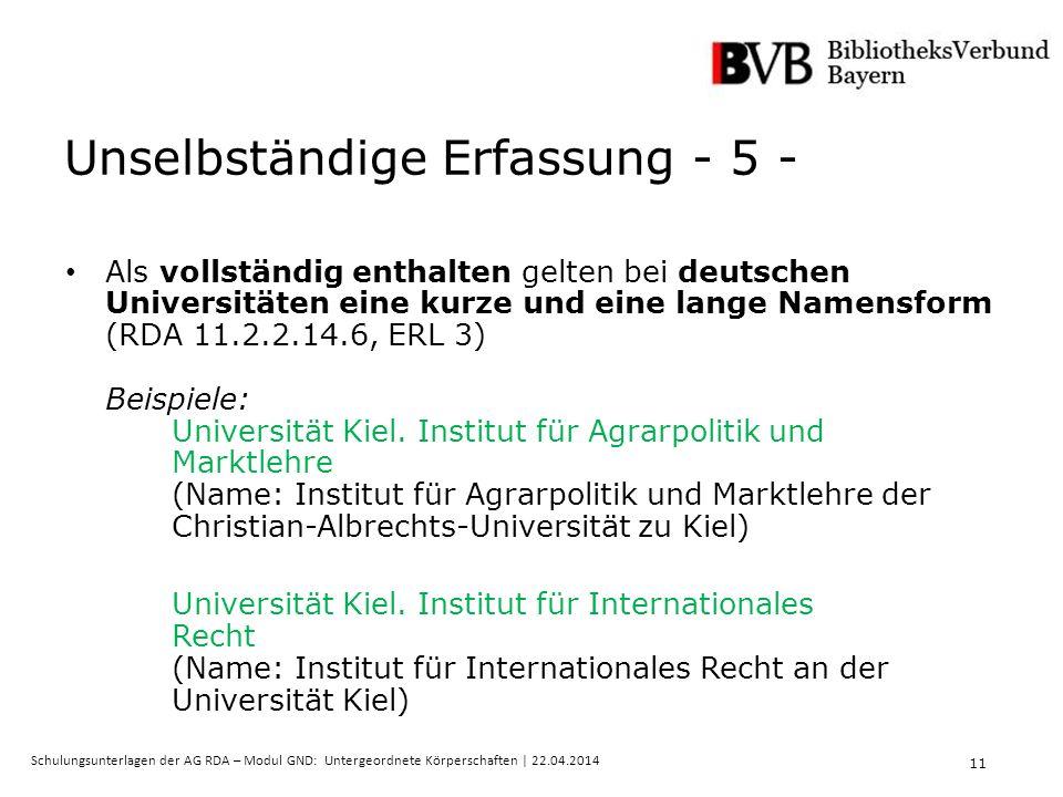 11 Schulungsunterlagen der AG RDA – Modul GND: Untergeordnete Körperschaften | 22.04.2014 Unselbständige Erfassung - 5 - Als vollständig enthalten gelten bei deutschen Universitäten eine kurze und eine lange Namensform (RDA 11.2.2.14.6, ERL 3) Beispiele: Universität Kiel.
