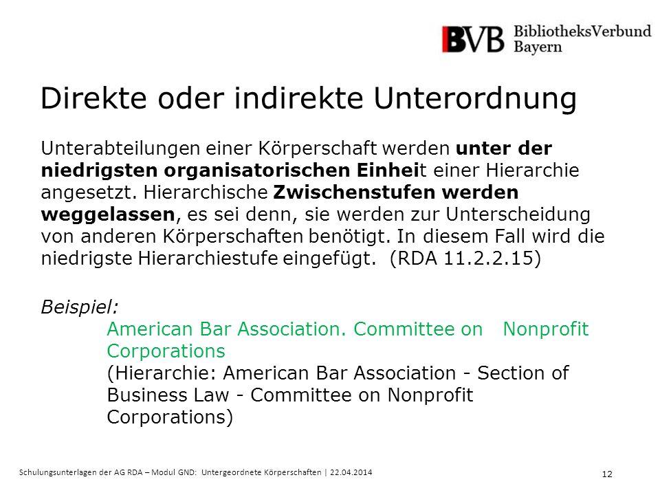 12 Schulungsunterlagen der AG RDA – Modul GND: Untergeordnete Körperschaften | 22.04.2014 Direkte oder indirekte Unterordnung Unterabteilungen einer Körperschaft werden unter der niedrigsten organisatorischen Einheit einer Hierarchie angesetzt.