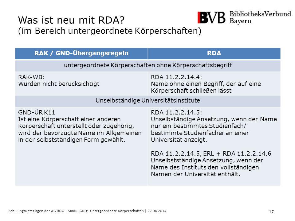 17 Schulungsunterlagen der AG RDA – Modul GND: Untergeordnete Körperschaften | 22.04.2014 Was ist neu mit RDA.