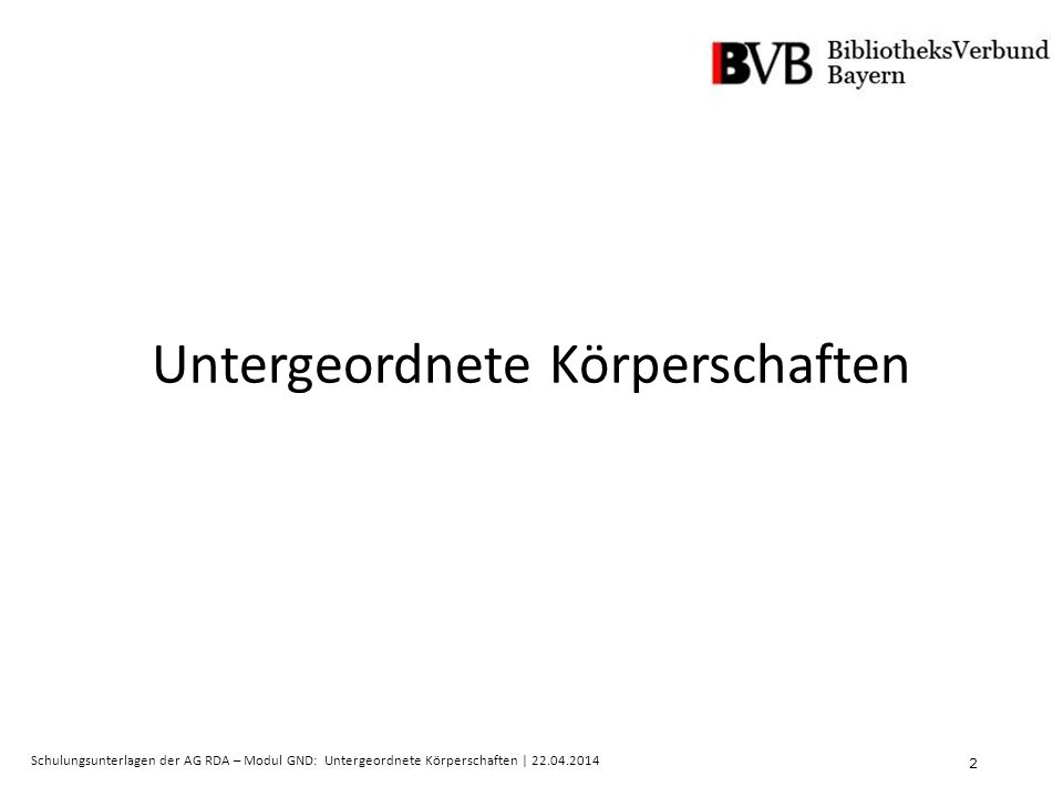 2 Schulungsunterlagen der AG RDA – Modul GND: Untergeordnete Körperschaften | 22.04.2014 Untergeordnete Körperschaften