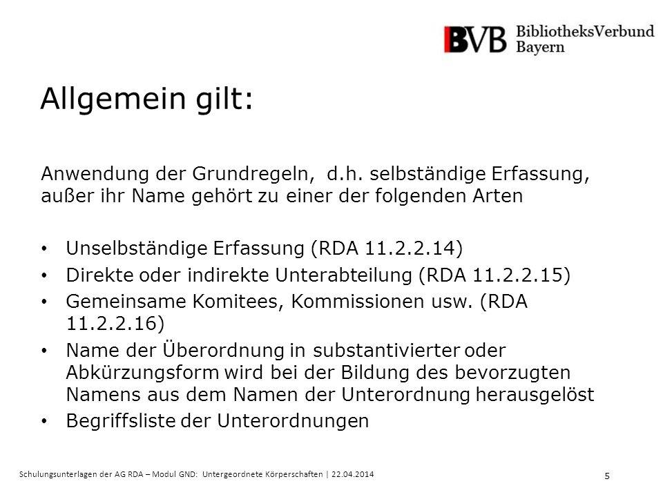 5 Schulungsunterlagen der AG RDA – Modul GND: Untergeordnete Körperschaften | 22.04.2014 Allgemein gilt: Anwendung der Grundregeln, d.h.