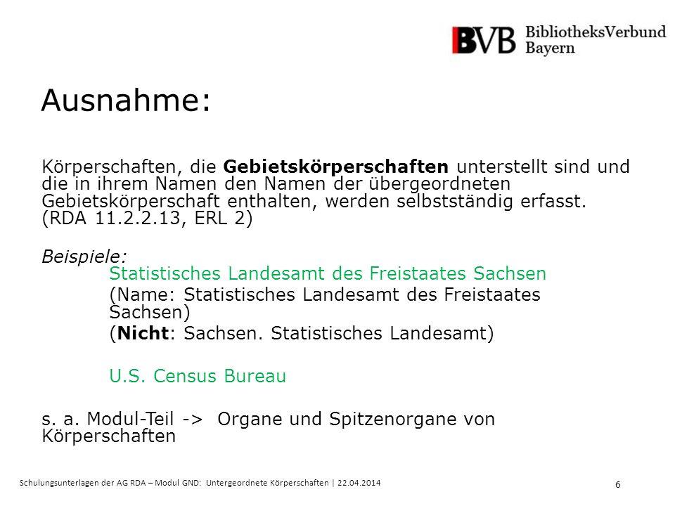 17 Schulungsunterlagen der AG RDA – Modul GND: Untergeordnete Körperschaften   22.04.2014 Was ist neu mit RDA.