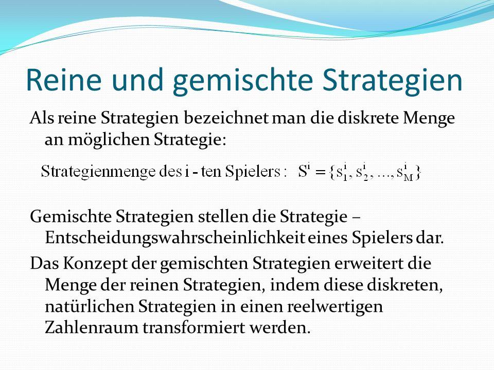 Reine und gemischte Strategien Als reine Strategien bezeichnet man die diskrete Menge an möglichen Strategie: Gemischte Strategien stellen die Strategie – Entscheidungswahrscheinlichkeit eines Spielers dar.