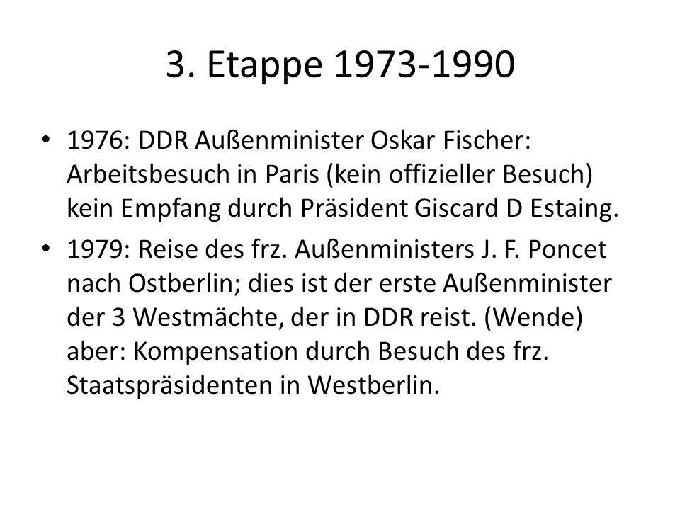 3. Etappe 1973-1990 1976: DDR Außenminister Oskar Fischer: Arbeitsbesuch in Paris (kein offizieller Besuch) kein Empfang durch Präsident Giscard D Est