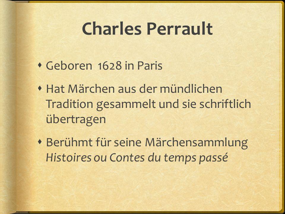 Charles Perrault  Geboren 1628 in Paris  Hat Märchen aus der mündlichen Tradition gesammelt und sie schriftlich übertragen  Berühmt für seine Märchensammlung Histoires ou Contes du temps passé