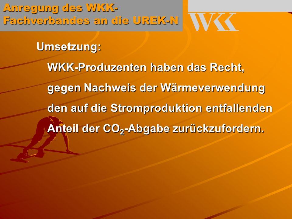 Anregung des WKK- Fachverbandes an die UREK-N Umsetzung: WKK-Produzenten haben das Recht, gegen Nachweis der Wärmeverwendung den auf die Stromproduktion entfallenden Anteil der CO 2 -Abgabe zurückzufordern.