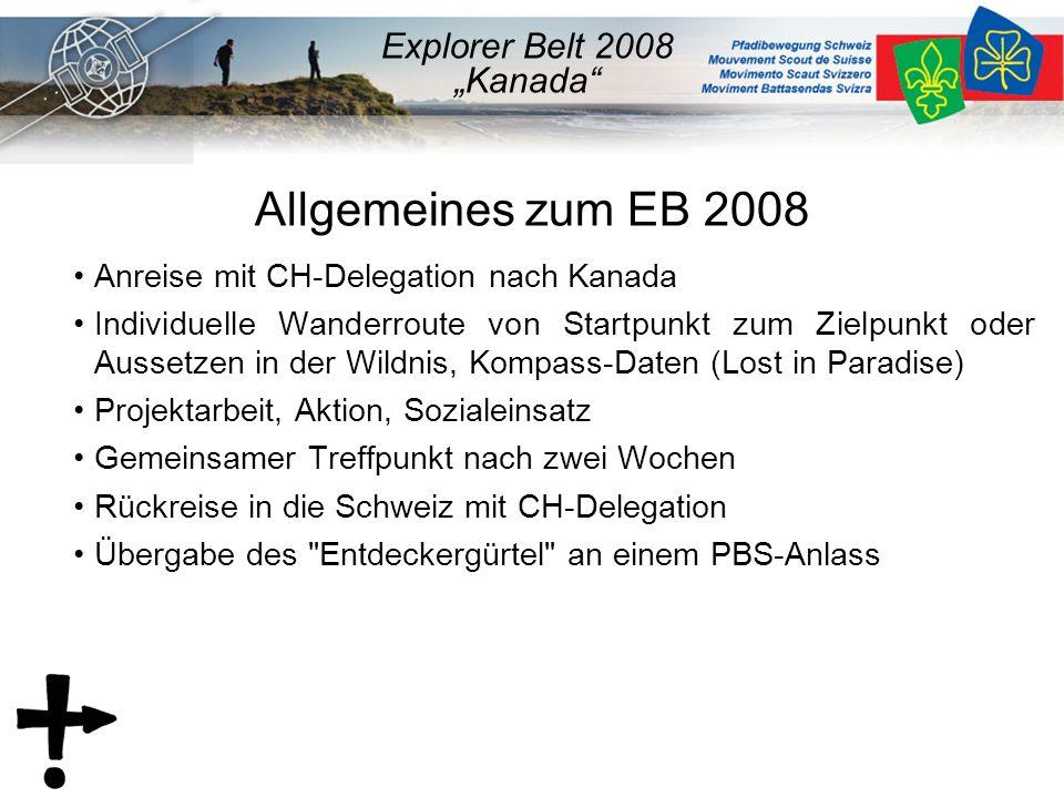 """Allgemeines zum EB 2008 Anreise mit CH-Delegation nach Kanada Individuelle Wanderroute von Startpunkt zum Zielpunkt oder Aussetzen in der Wildnis, Kompass-Daten (Lost in Paradise) Projektarbeit, Aktion, Sozialeinsatz Gemeinsamer Treffpunkt nach zwei Wochen Rückreise in die Schweiz mit CH-Delegation Übergabe des Entdeckergürtel an einem PBS-Anlass Explorer Belt 2008 """"Kanada"""