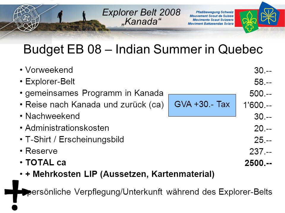 """Budget EB 08 – Indian Summer in Quebec Vorweekend Explorer-Belt gemeinsames Programm in Kanada Reise nach Kanada und zurück (ca) Nachweekend Administrationskosten T-Shirt / Erscheinungsbild Reserve TOTAL ca + Mehrkosten LIP (Aussetzen, Kartenmaterial) + persönliche Verpflegung/Unterkunft während des Explorer-Belts Explorer Belt 2008 """"Kanada 30.-- 58.-- 500.-- 1 600.-- 30.-- 20.-- 25.-- 237.-- 2500.-- GVA +30.- Tax"""