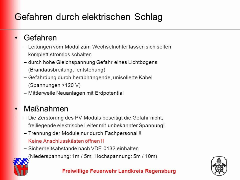 Freiwillige Feuerwehr Landkreis Regensburg Gefahren durch elektrischen Schlag Gefahren – Leitungen vom Modul zum Wechselrichter lassen sich selten komplett stromlos schalten – durch hohe Gleichspannung Gefahr eines Lichtbogens (Brandausbreitung, -entstehung) – Gefährdung durch herabhängende, unisolierte Kabel (Spannungen >120 V) – Mittlerweile Neuanlagen mit Erdpotential Maßnahmen – Die Zerstörung des PV-Moduls beseitigt die Gefahr nicht; freiliegende elektrische Leiter mit unbekannter Spannung.