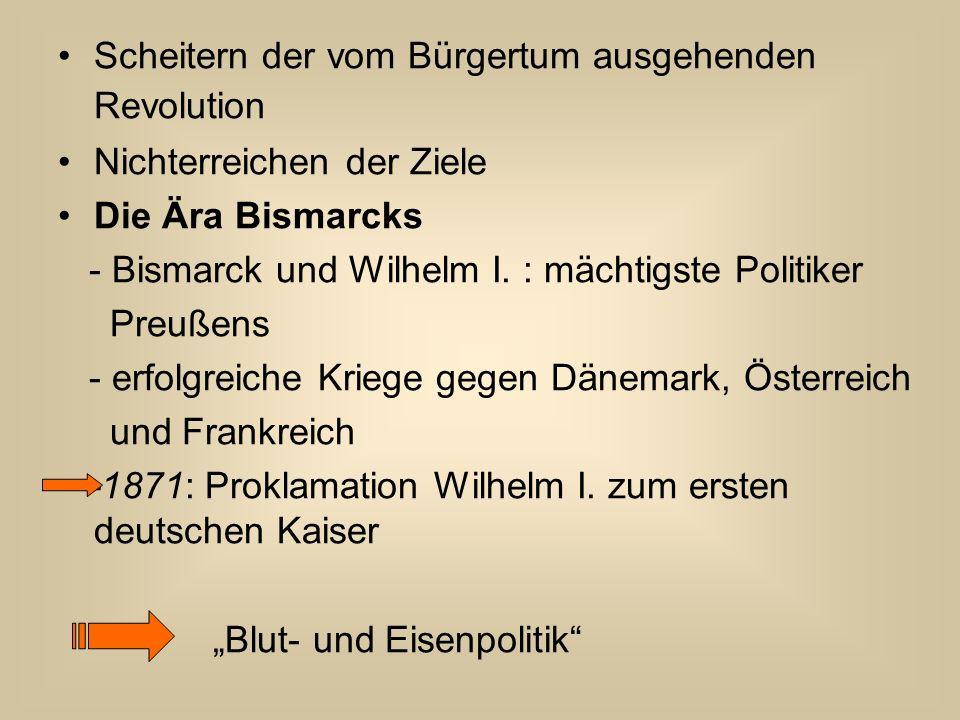 Scheitern der vom Bürgertum ausgehenden Revolution Nichterreichen der Ziele Die Ära Bismarcks - Bismarck und Wilhelm I. : mächtigste Politiker Preußen