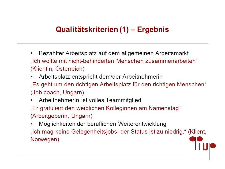 """Qualitätskriterien (1) – Ergebnis Bezahlter Arbeitsplatz auf dem allgemeinen Arbeitsmarkt """"Ich wollte mit nicht-behinderten Menschen zusammenarbeiten (Klientin, Österreich) Arbeitsplatz entspricht dem/der Arbeitnehmerin """"Es geht um den richtigen Arbeitsplatz für den richtigen Menschen (Job coach, Ungarn) ArbeitnehmerIn ist volles Teammitglied """"Er gratuliert den weiblichen Kolleginnen am Namenstag (Arbeitgeberin, Ungarn) Möglichkeiten der beruflichen Weiterentwicklung """"Ich mag keine Gelegenheitsjobs, der Status ist zu niedrig. (Klient, Norwegen)"""