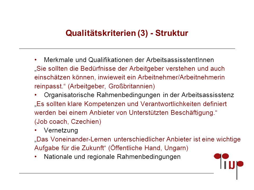 """Qualitätskriterien (3) - Struktur Merkmale und Qualifikationen der ArbeitsassisstentInnen """"Sie sollten die Bedürfnisse der Arbeitgeber verstehen und auch einschätzen können, inwieweit ein Arbeitnehmer/Arbeitnehmerin reinpasst. (Arbeitgeber, Großbritannien) Organisatorische Rahmenbedingungen in der Arbeitsassisstenz """"Es sollten klare Kompetenzen und Verantwortlichkeiten definiert werden bei einem Anbieter von Unterstützten Beschäftigung. (Job coach, Czechien) Vernetzung """"Das Voneinander-Lernen unterschiedlicher Anbieter ist eine wichtige Aufgabe für die Zukunft (Öffentliche Hand, Ungarn) Nationale und regionale Rahmenbedingungen"""
