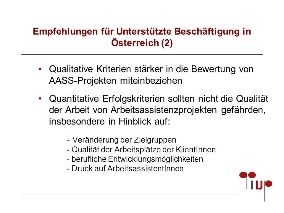 Empfehlungen für Unterstützte Beschäftigung in Österreich (2) Qualitative Kriterien stärker in die Bewertung von AASS-Projekten miteinbeziehen Quantitative Erfolgskriterien sollten nicht die Qualität der Arbeit von Arbeitsassistenzprojekten gefährden, insbesondere in Hinblick auf: - Veränderung der Zielgruppen - Qualität der Arbeitsplätze der KlientInnen - berufliche Entwicklungsmöglichkeiten - Druck auf ArbeitsassistentInnen