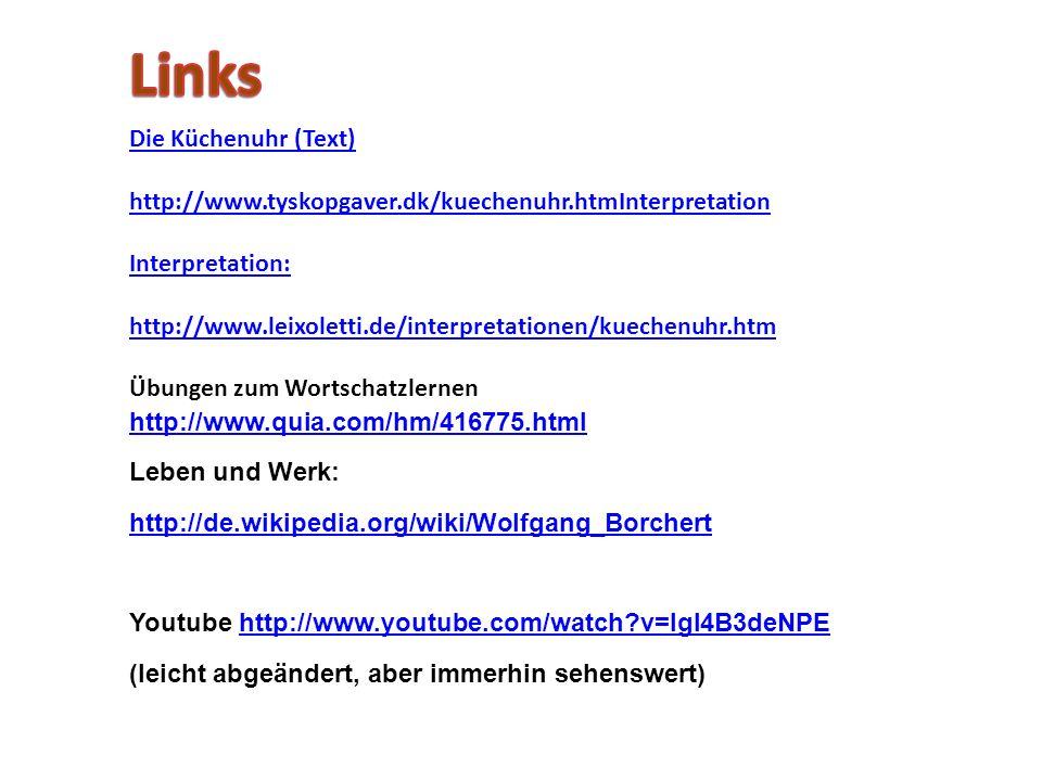 Die Küchenuhr (Text) http://www.tyskopgaver.dk/kuechenuhr.htmInterpretation Interpretation: http://www.leixoletti.de/interpretationen/kuechenuhr.htm Übungen zum Wortschatzlernen http://www.quia.com/hm/416775.html Leben und Werk: http://de.wikipedia.org/wiki/Wolfgang_Borchert Youtube http://www.youtube.com/watch v=IgI4B3deNPEhttp://www.youtube.com/watch v=IgI4B3deNPE (leicht abgeändert, aber immerhin sehenswert)