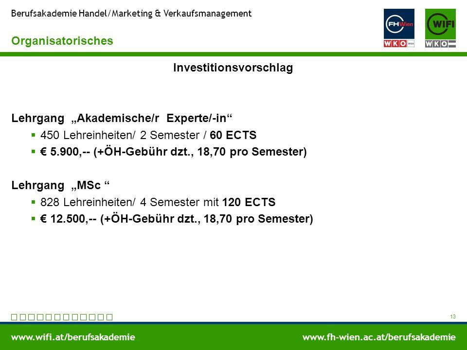 """www.wifi.at/berufsakademiewww.fh-wien.ac.at/berufsakademie Berufsakademie Handel/Marketing & Verkaufsmanagement Organisatorisches Investitionsvorschlag Lehrgang """"Akademische/r Experte/-in  450 Lehreinheiten/ 2 Semester / 60 ECTS  € 5.900,-- (+ÖH-Gebühr dzt., 18,70 pro Semester) Lehrgang """"MSc  828 Lehreinheiten/ 4 Semester mit 120 ECTS  € 12.500,-- (+ÖH-Gebühr dzt., 18,70 pro Semester) 13"""