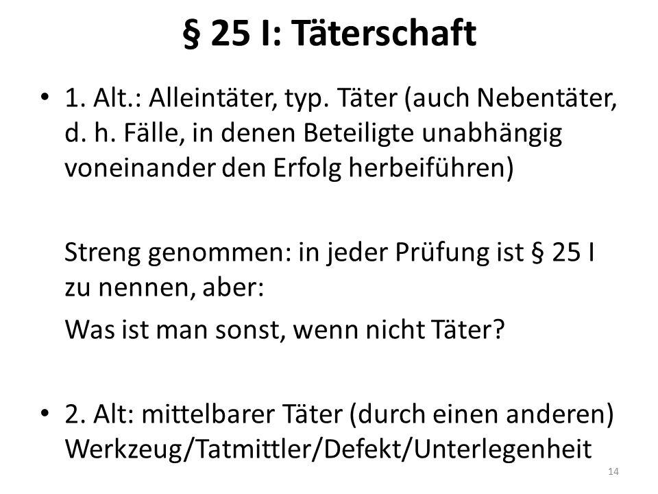 § 25 I: Täterschaft 1. Alt.: Alleintäter, typ. Täter (auch Nebentäter, d. h. Fälle, in denen Beteiligte unabhängig voneinander den Erfolg herbeiführen
