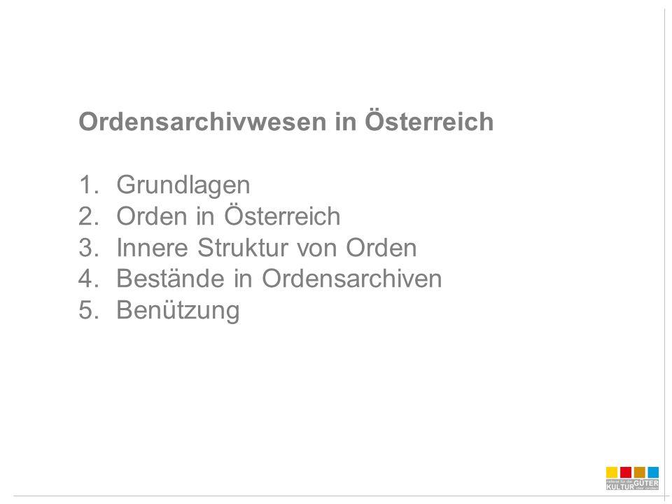 Ordensarchivwesen in Österreich 1.Grundlagen 2.Orden in Österreich 3.Innere Struktur von Orden 4.Bestände in Ordensarchiven 5.Benützung