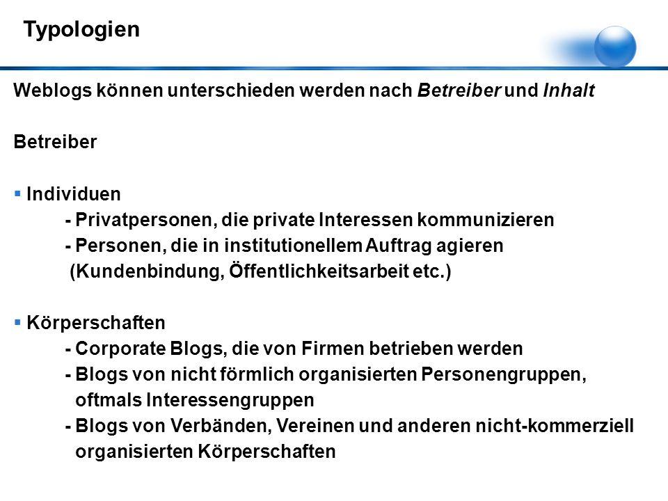 Weblogs können unterschieden werden nach Betreiber und Inhalt Betreiber  Individuen - Privatpersonen, die private Interessen kommunizieren - Personen, die in institutionellem Auftrag agieren (Kundenbindung, Öffentlichkeitsarbeit etc.)  Körperschaften - Corporate Blogs, die von Firmen betrieben werden - Blogs von nicht förmlich organisierten Personengruppen, oftmals Interessengruppen - Blogs von Verbänden, Vereinen und anderen nicht-kommerziell organisierten Körperschaften Typologien
