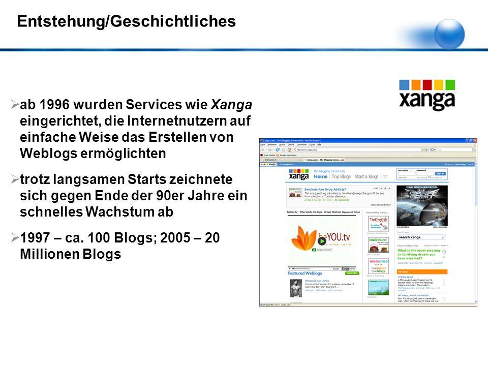 Entstehung/Geschichtliches  ab 1996 wurden Services wie Xanga eingerichtet, die Internetnutzern auf einfache Weise das Erstellen von Weblogs ermöglichten  trotz langsamen Starts zeichnete sich gegen Ende der 90er Jahre ein schnelles Wachstum ab  1997 – ca.