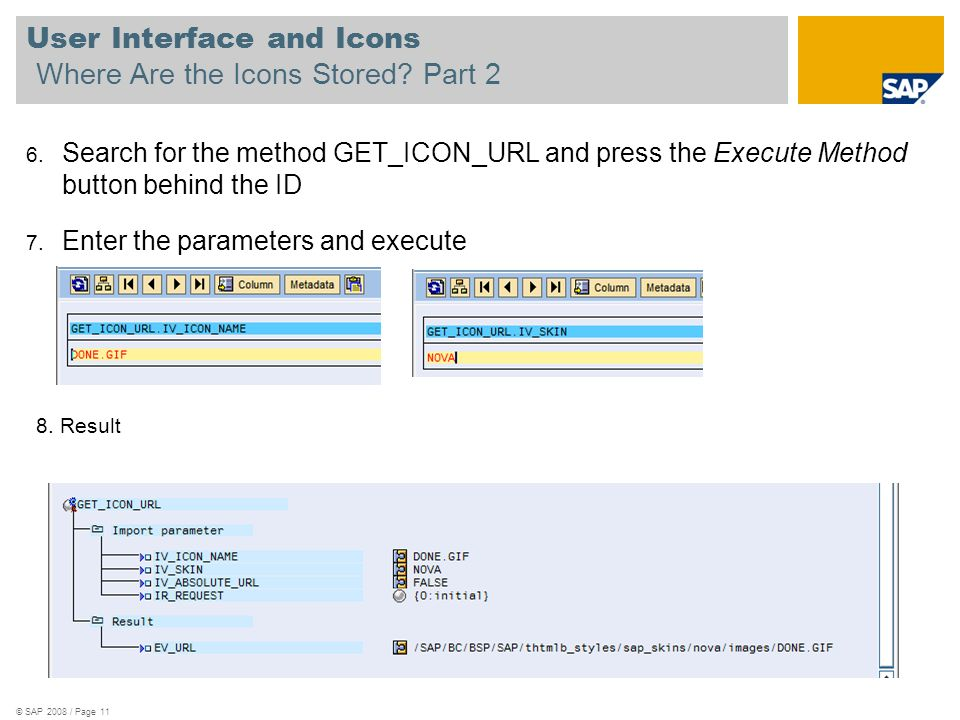 © SAP 2008 / Page 11 User Interface and Icons Where Are the Icons Stored? Part 2 6. Search for the method GET_ICON_URL and press the Execute Method bu