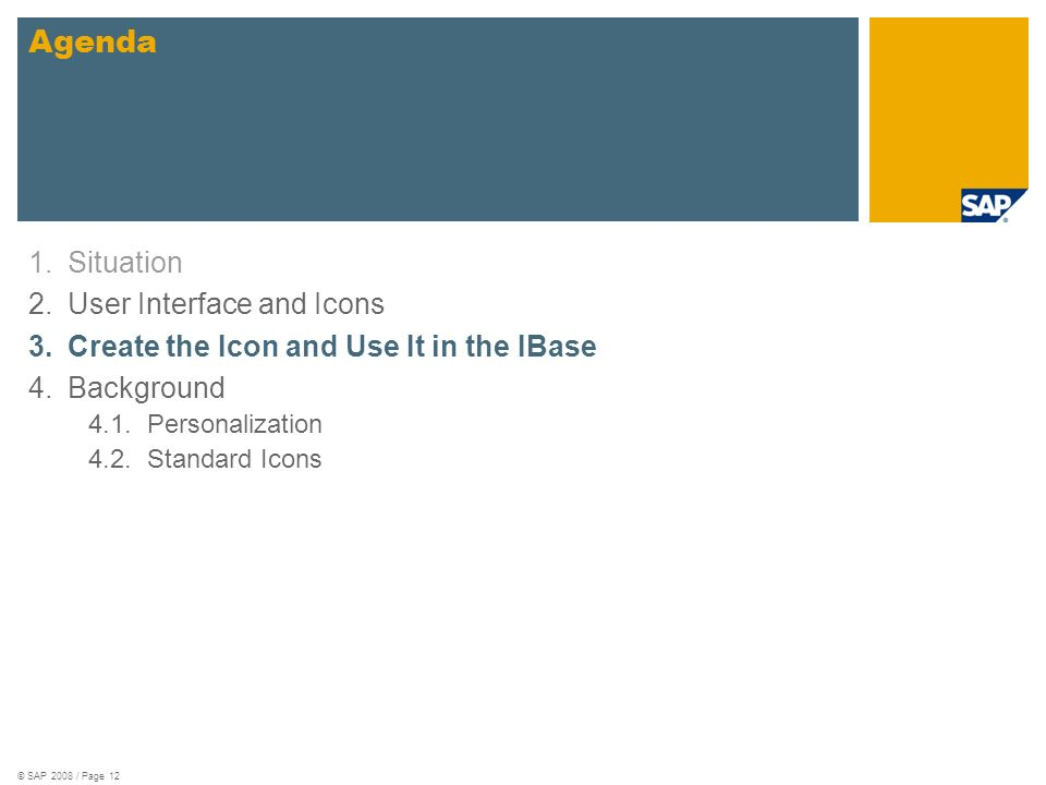 © SAP 2008 / Page 12 1.Situation 2.User Interface and Icons 3.Create the Icon and Use It in the IBase 4.Background 4.1.Personalization 4.2.Standard Ic