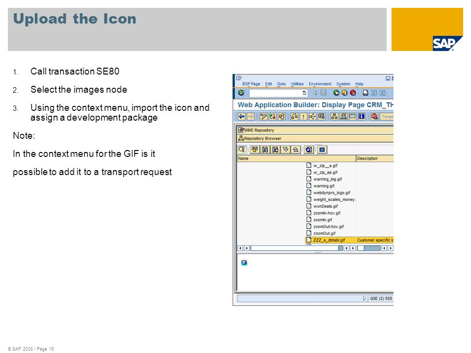 © SAP 2008 / Page 16 Upload the Icon 1.Call transaction SE80 2.