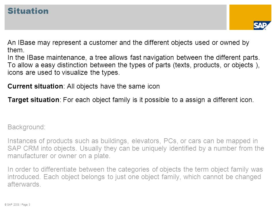 © SAP 2008 / Page 3 Situation An IBase may represent a customer and the different objects used or owned by them. In the IBase maintenance, a tree allo